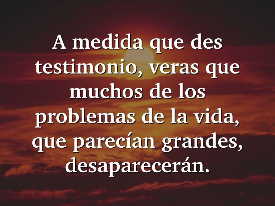 A medida que des testimonio, veras que muchos de los problemas de la vida, que parecían grandes, desaparecerán.