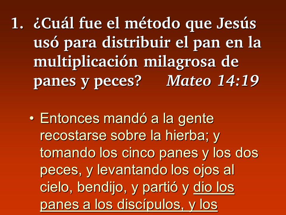 1.¿Cuál fue el método que Jesús usó para distribuir el pan en la multiplicación milagrosa de panes y peces? Mateo 14:19 Entonces mandó a la gente reco