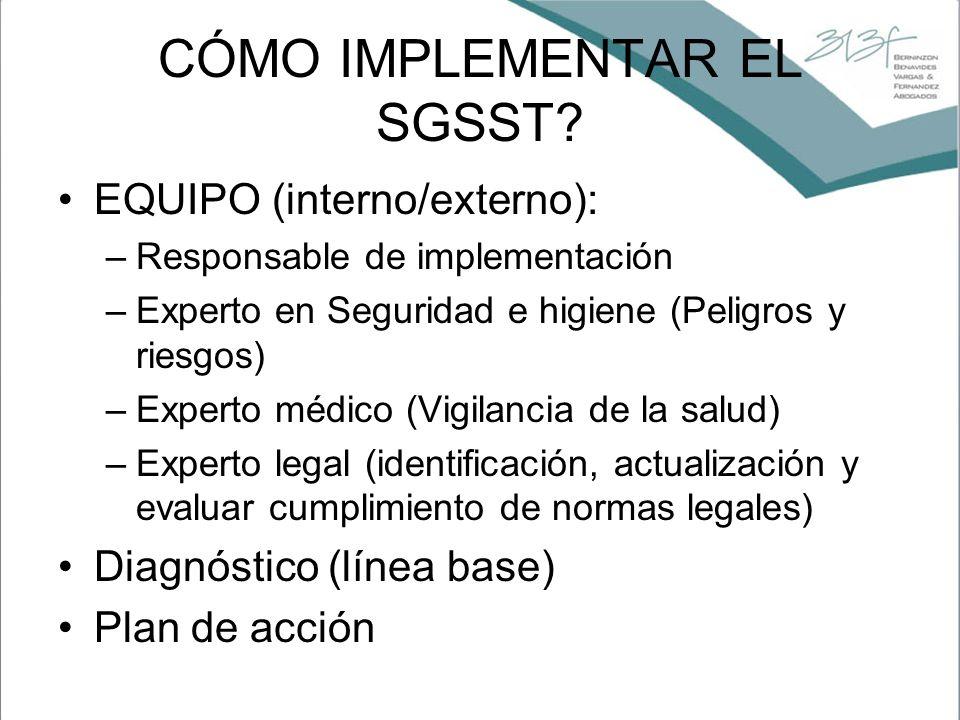CÓMO IMPLEMENTAR EL SGSST? EQUIPO (interno/externo): –Responsable de implementación –Experto en Seguridad e higiene (Peligros y riesgos) –Experto médi