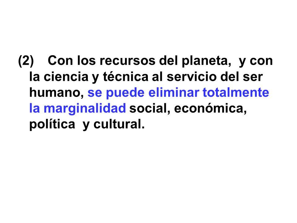 (2)Con los recursos del planeta, y con la ciencia y técnica al servicio del ser humano, se puede eliminar totalmente la marginalidad social, económica