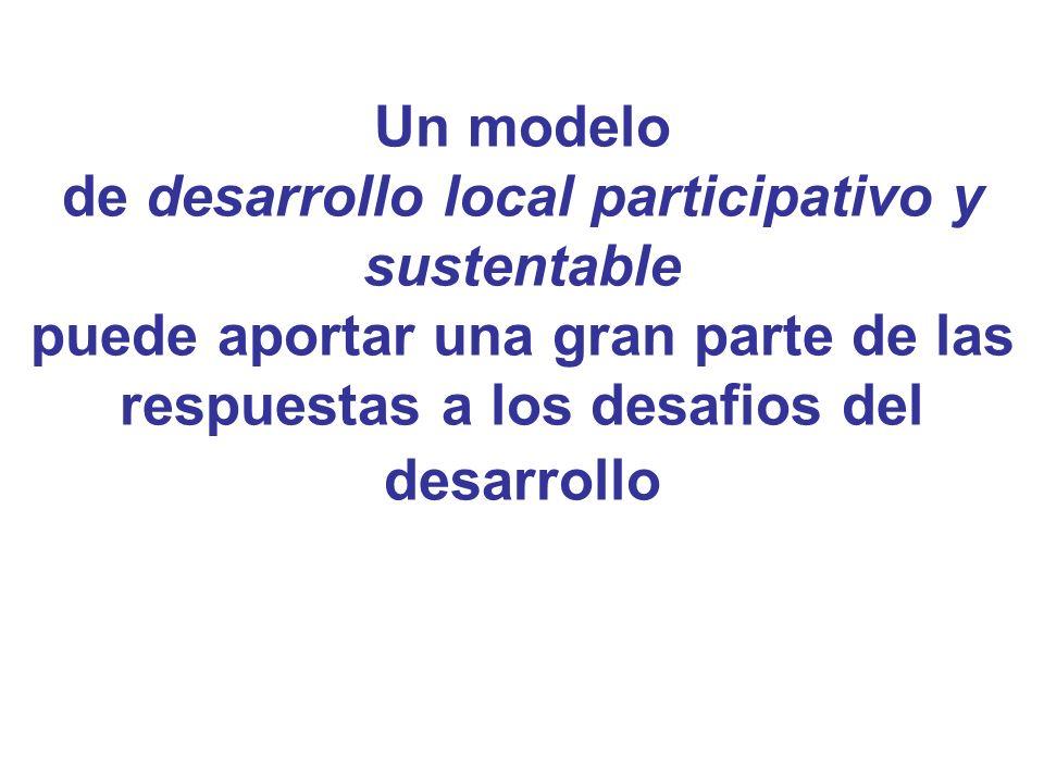 Un modelo de desarrollo local participativo y sustentable puede aportar una gran parte de las respuestas a los desafios del desarrollo