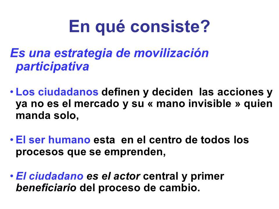 En qué consiste? Es una estrategia de movilización participativa Los ciudadanos definen y deciden las acciones y ya no es el mercado y su « mano invis