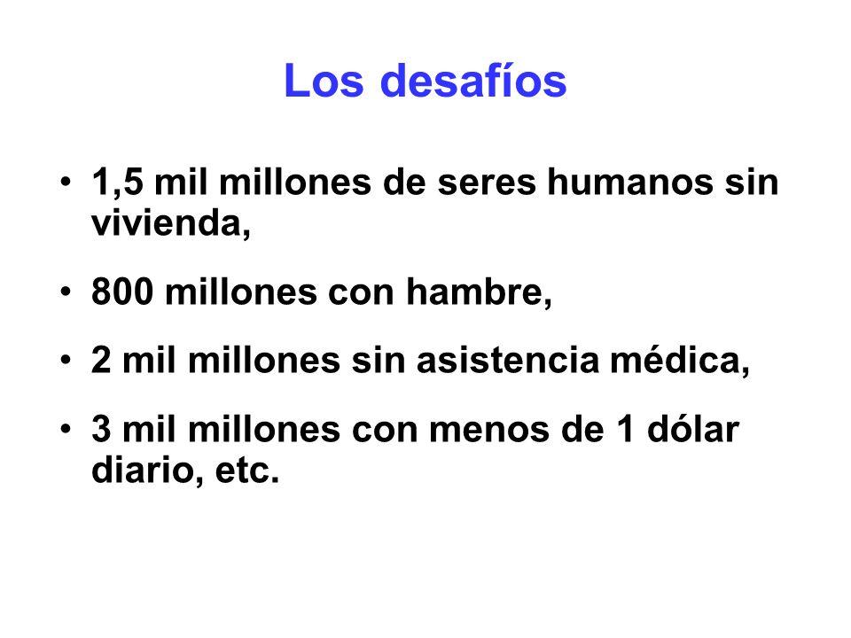 Los desafíos 1,5 mil millones de seres humanos sin vivienda, 800 millones con hambre, 2 mil millones sin asistencia médica, 3 mil millones con menos d