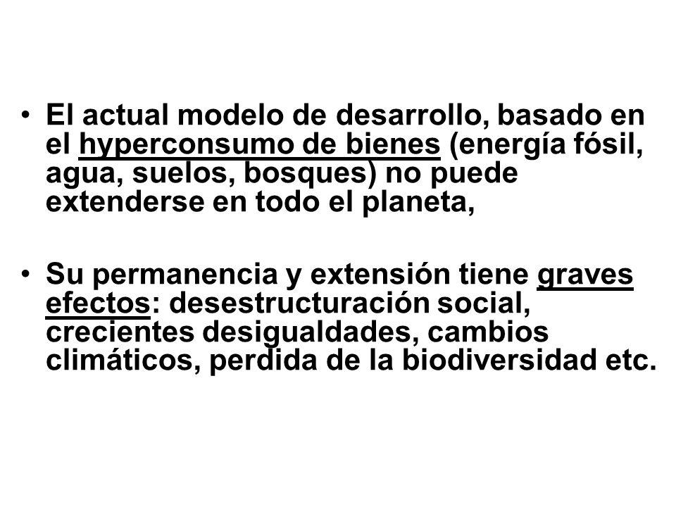 El actual modelo de desarrollo, basado en el hyperconsumo de bienes (energía fósil, agua, suelos, bosques) no puede extenderse en todo el planeta, Su