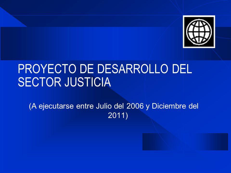 PROYECTO DE DESARROLLO DEL SECTOR JUSTICIA (A ejecutarse entre Julio del 2006 y Diciembre del 2011)