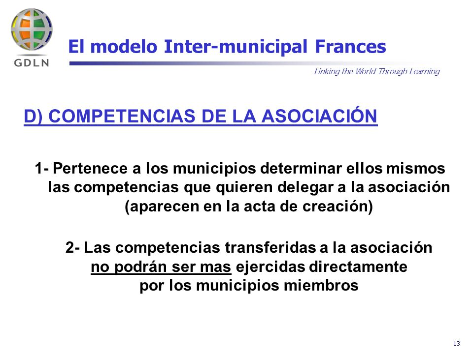 Linking the World Through Learning 13 El modelo Inter-municipal Frances D) COMPETENCIAS DE LA ASOCIACIÓN 1- Pertenece a los municipios determinar ello