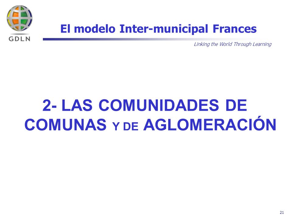Linking the World Through Learning 21 El modelo Inter-municipal Frances 2- LAS COMUNIDADES DE COMUNAS Y DE AGLOMERACIÓN