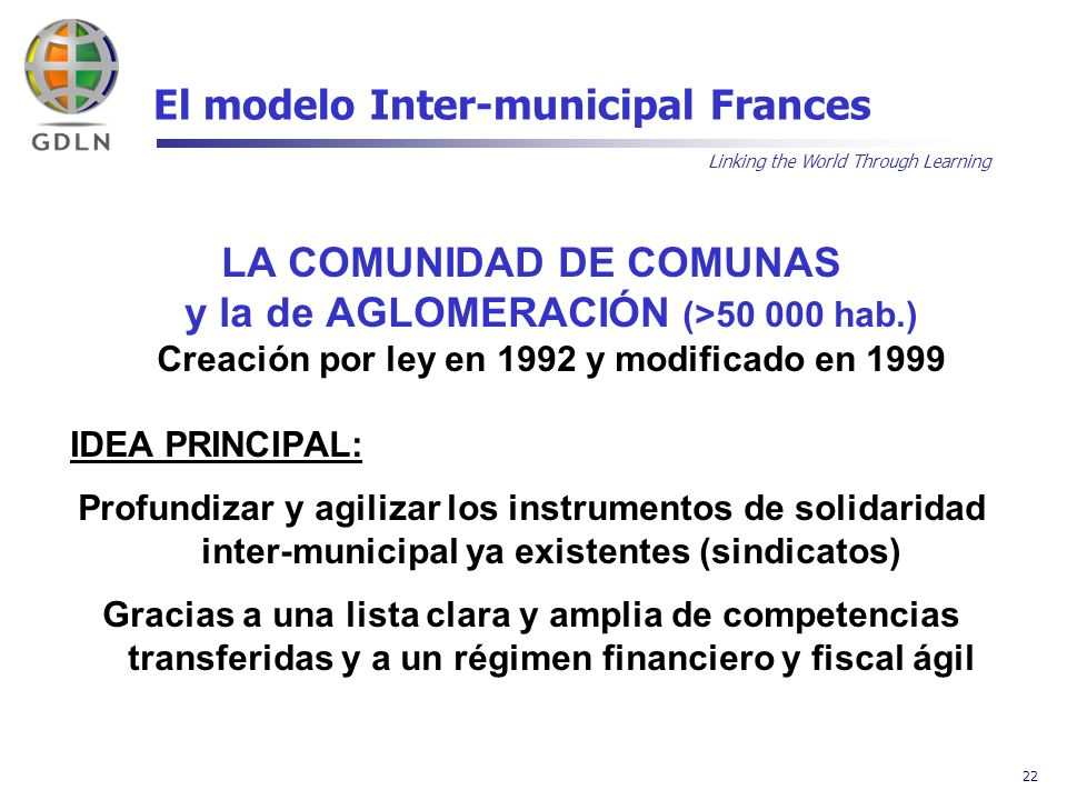 Linking the World Through Learning 22 El modelo Inter-municipal Frances LA COMUNIDAD DE COMUNAS y la de AGLOMERACIÓN (>50 000 hab.) Creación por ley e