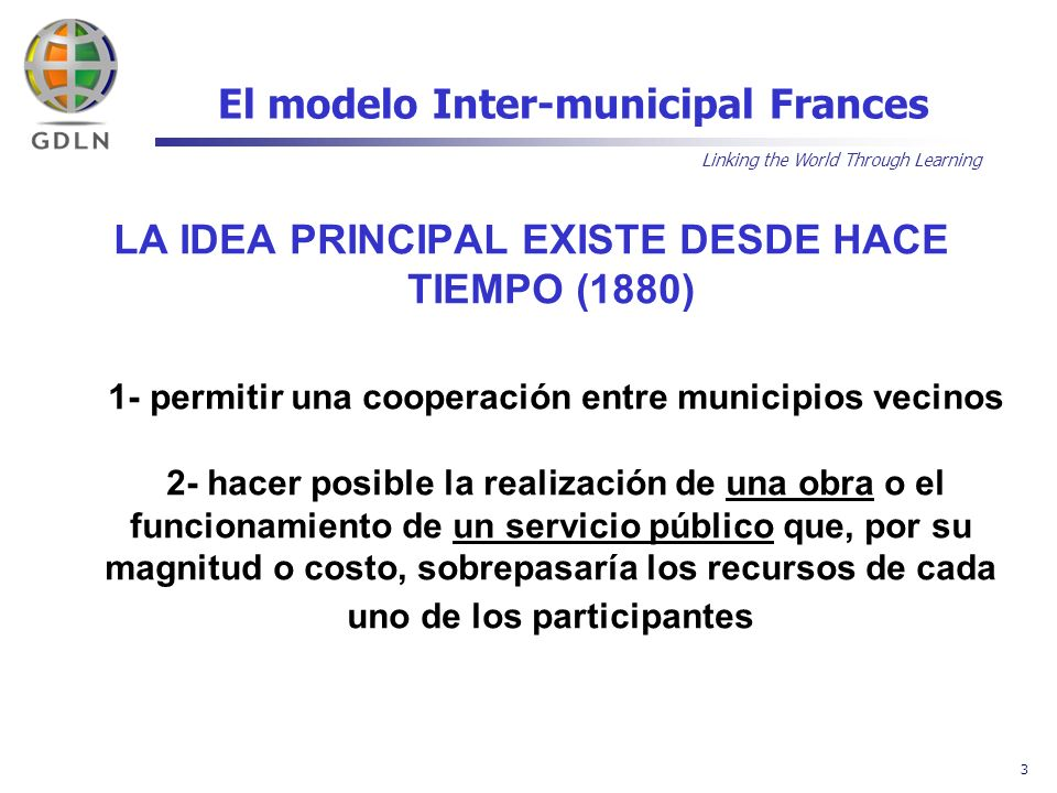 Linking the World Through Learning 3 El modelo Inter-municipal Frances LA IDEA PRINCIPAL EXISTE DESDE HACE TIEMPO (1880) 1- permitir una cooperación e