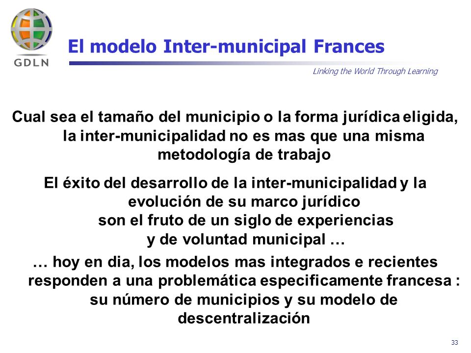Linking the World Through Learning 33 El modelo Inter-municipal Frances Cual sea el tamaño del municipio o la forma jurídica eligida, la inter-municip