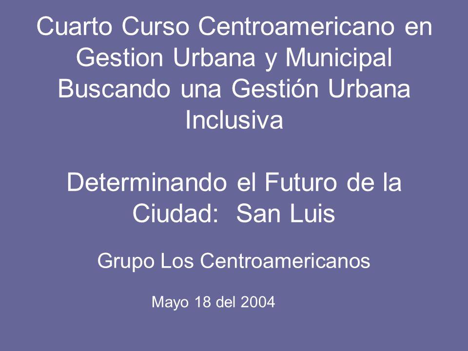 Cuarto Curso Centroamericano en Gestion Urbana y Municipal Buscando una Gestión Urbana Inclusiva Determinando el Futuro de la Ciudad: San Luis Grupo Los Centroamericanos Mayo 18 del 2004