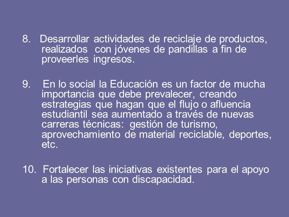 8. Desarrollar actividades de reciclaje de productos, realizados con jóvenes de pandillas a fin de proveerles ingresos. 9. En lo social la Educación e