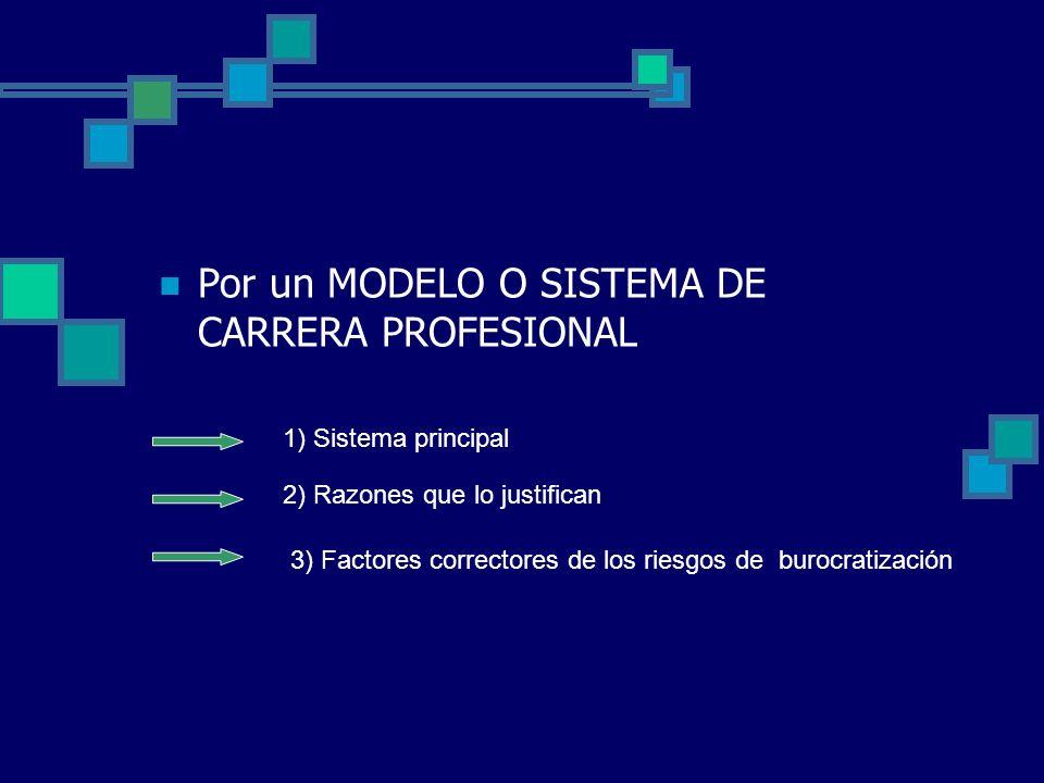 Por un MODELO O SISTEMA DE CARRERA PROFESIONAL 1) Sistema principal 2) Razones que lo justifican 3) Factores correctores de los riesgos de burocratiza