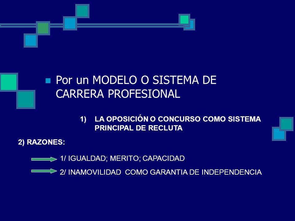 Por un MODELO O SISTEMA DE CARRERA PROFESIONAL 1)LA OPOSICIÓN O CONCURSO COMO SISTEMA PRINCIPAL DE RECLUTA 2) RAZONES: 1/ IGUALDAD; MERITO; CAPACIDAD