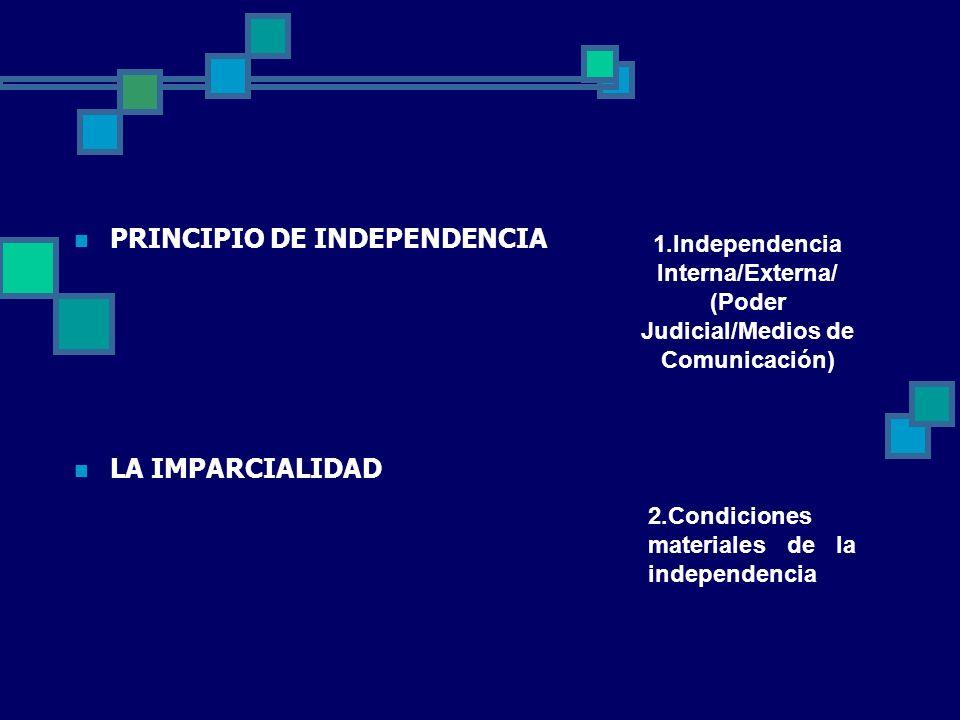PRINCIPIO DE INDEPENDENCIA LA IMPARCIALIDAD 1.Independencia Interna/Externa/ (Poder Judicial/Medios de Comunicación) 2.Condiciones materiales de la in