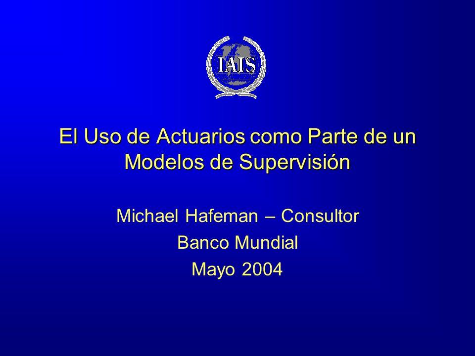 El Uso de Actuarios como Parte de un Modelos de Supervisión Michael Hafeman – Consultor Banco Mundial Mayo 2004