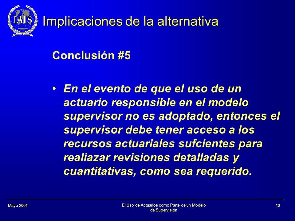 El Uso de Actuarios como Parte de un Modelo de Supervisión 10Mayo 2004 Implicaciones de la alternativa Conclusión #5 En el evento de que el uso de un