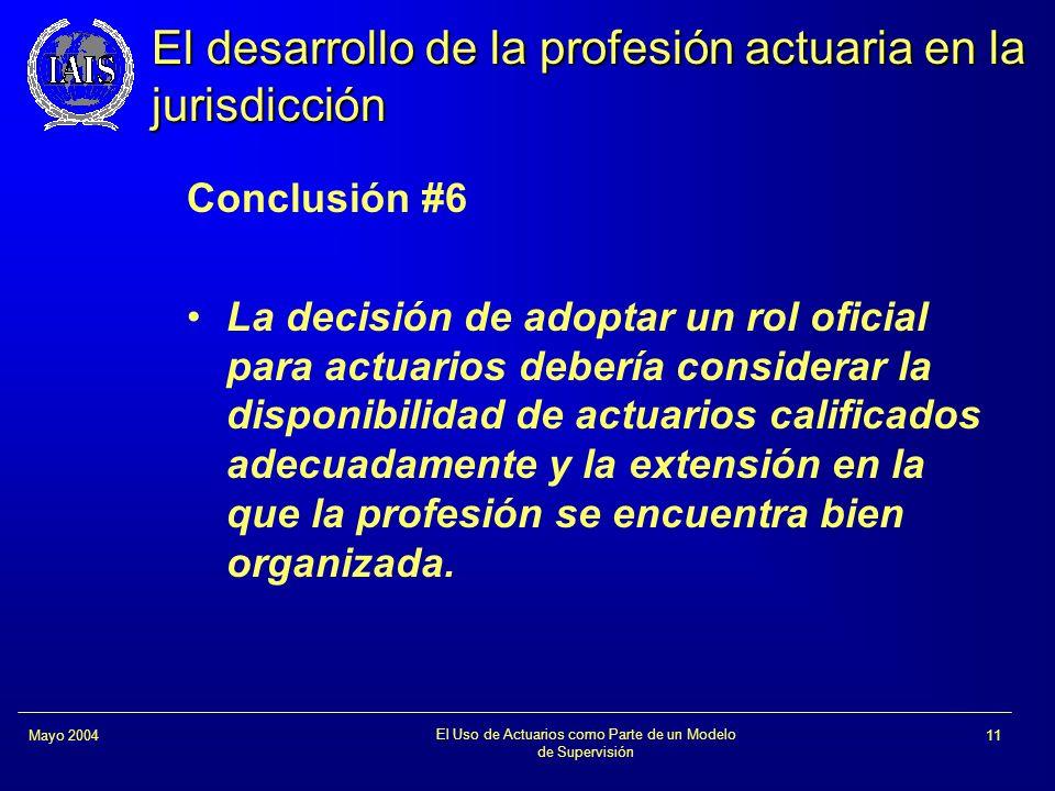 El Uso de Actuarios como Parte de un Modelo de Supervisión 11Mayo 2004 El desarrollo de la profesión actuaria en la jurisdicción Conclusión #6 La deci
