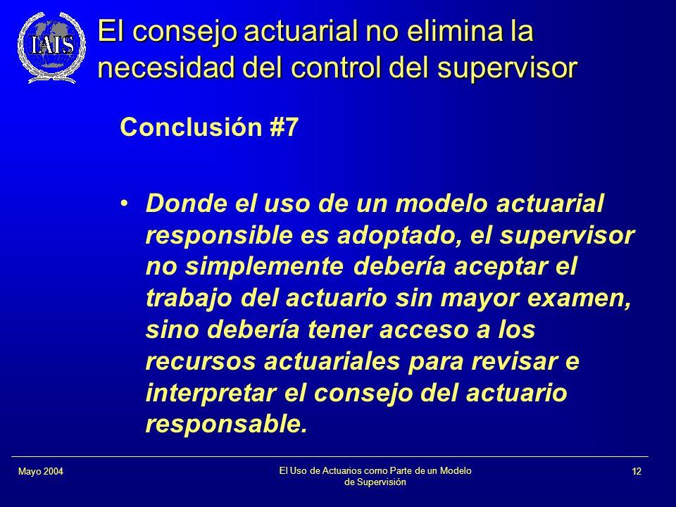 El Uso de Actuarios como Parte de un Modelo de Supervisión 12Mayo 2004 El consejo actuarial no elimina la necesidad del control del supervisor Conclus