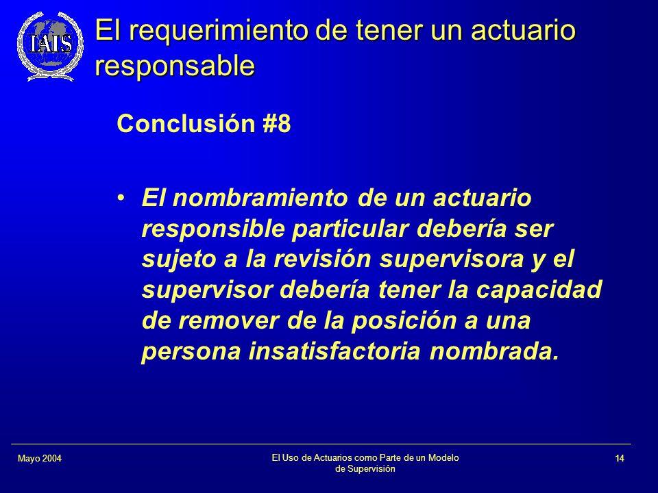 El Uso de Actuarios como Parte de un Modelo de Supervisión 14Mayo 2004 El requerimiento de tener un actuario responsable Conclusión #8 El nombramiento