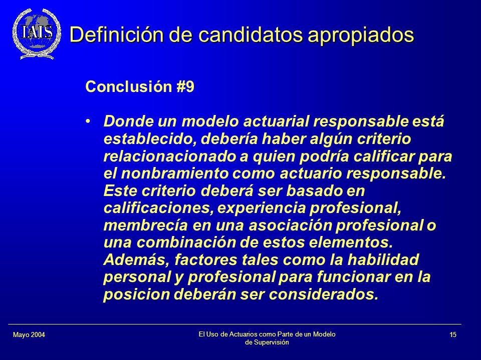 El Uso de Actuarios como Parte de un Modelo de Supervisión 15Mayo 2004 Definición de candidatos apropiados Conclusión #9 Donde un modelo actuarial res