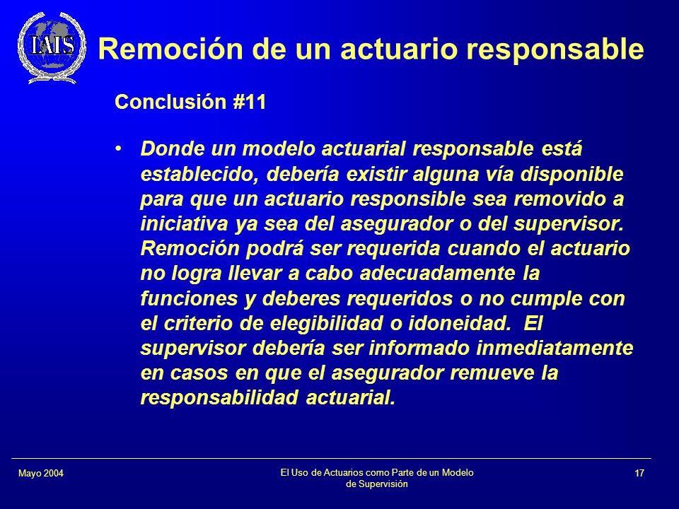 El Uso de Actuarios como Parte de un Modelo de Supervisión 17Mayo 2004 Remoción de un actuario responsable Conclusión #11 Donde un modelo actuarial re