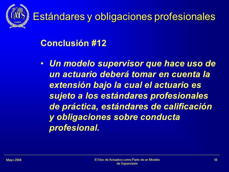 El Uso de Actuarios como Parte de un Modelo de Supervisión 18Mayo 2004 Estándares y obligaciones profesionales Conclusión #12 Un modelo supervisor que
