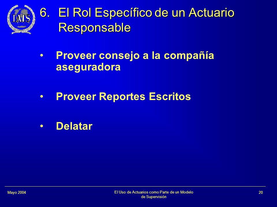 El Uso de Actuarios como Parte de un Modelo de Supervisión 20Mayo 2004 6.El Rol Específico de un Actuario Responsable Proveer consejo a la compañía as