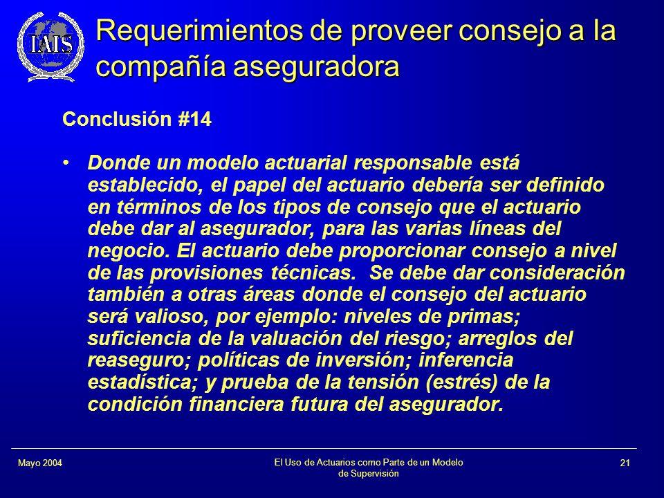 El Uso de Actuarios como Parte de un Modelo de Supervisión 21Mayo 2004 Requerimientos de proveer consejo a la compañía aseguradora Conclusión #14 Dond