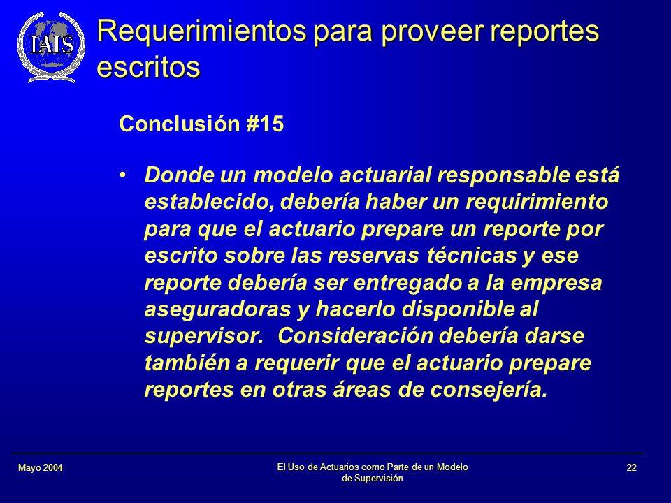 El Uso de Actuarios como Parte de un Modelo de Supervisión 22Mayo 2004 Requerimientos para proveer reportes escritos Conclusión #15 Donde un modelo ac