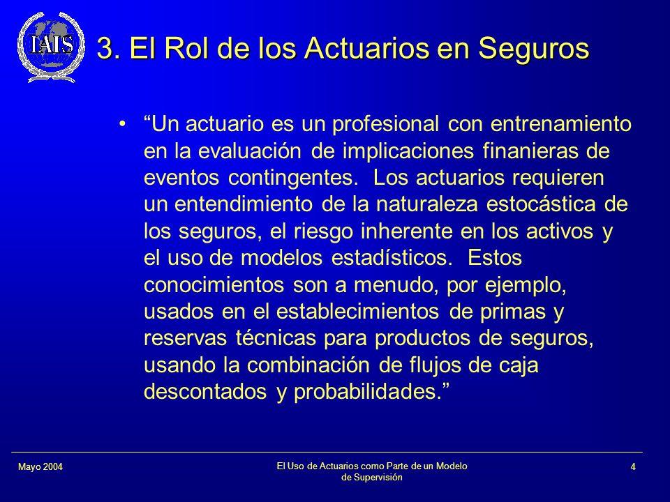 El Uso de Actuarios como Parte de un Modelo de Supervisión 4Mayo 2004 3. El Rol de los Actuarios en Seguros Un actuario es un profesional con entrenam
