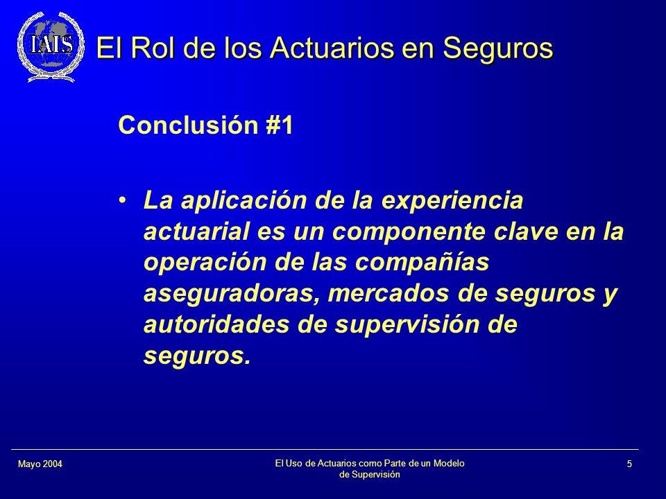 El Uso de Actuarios como Parte de un Modelo de Supervisión 5Mayo 2004 El Rol de los Actuarios en Seguros Conclusión #1 La aplicación de la experiencia