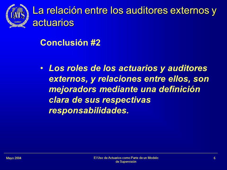 El Uso de Actuarios como Parte de un Modelo de Supervisión 6Mayo 2004 La relación entre los auditores externos y actuarios Conclusión #2 Los roles de