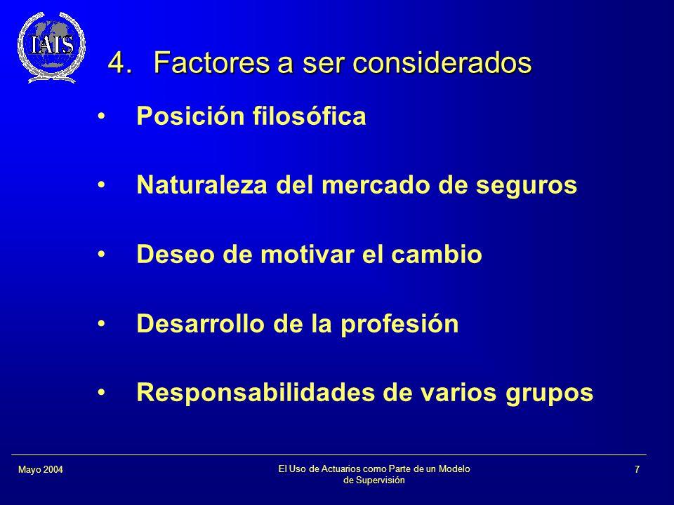 El Uso de Actuarios como Parte de un Modelo de Supervisión 7Mayo 2004 4.Factores a ser considerados Posición filosófica Naturaleza del mercado de segu