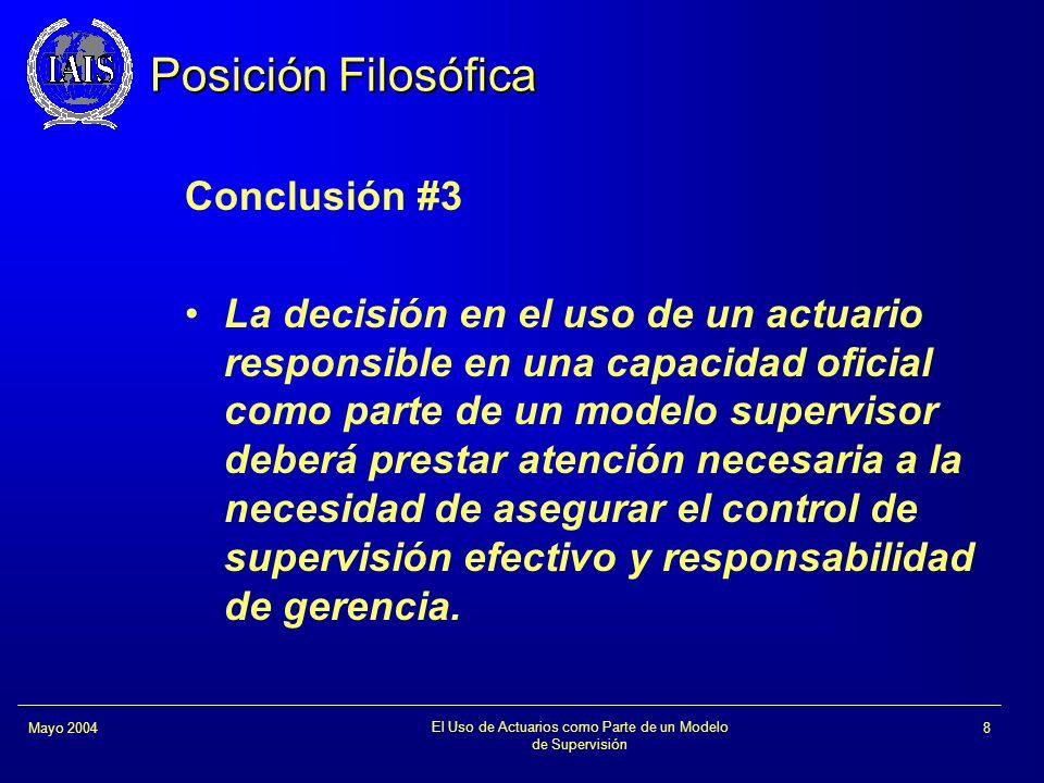 El Uso de Actuarios como Parte de un Modelo de Supervisión 8Mayo 2004 Posición Filosófica Conclusión #3 La decisión en el uso de un actuario responsib
