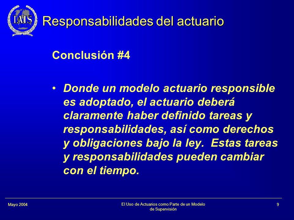 El Uso de Actuarios como Parte de un Modelo de Supervisión 9Mayo 2004 Responsabilidades del actuario Conclusión #4 Donde un modelo actuario responsibl