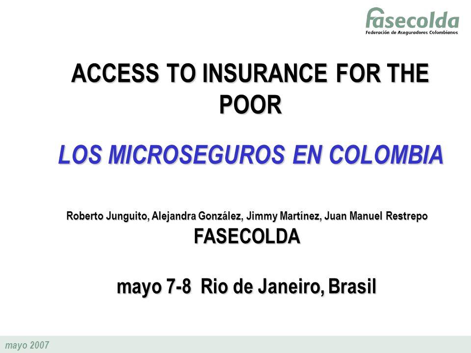 mayo 2007 ACCESS TO INSURANCE FOR THE POOR LOS MICROSEGUROS EN COLOMBIA Roberto Junguito, Alejandra González, Jimmy Martínez, Juan Manuel Restrepo FAS