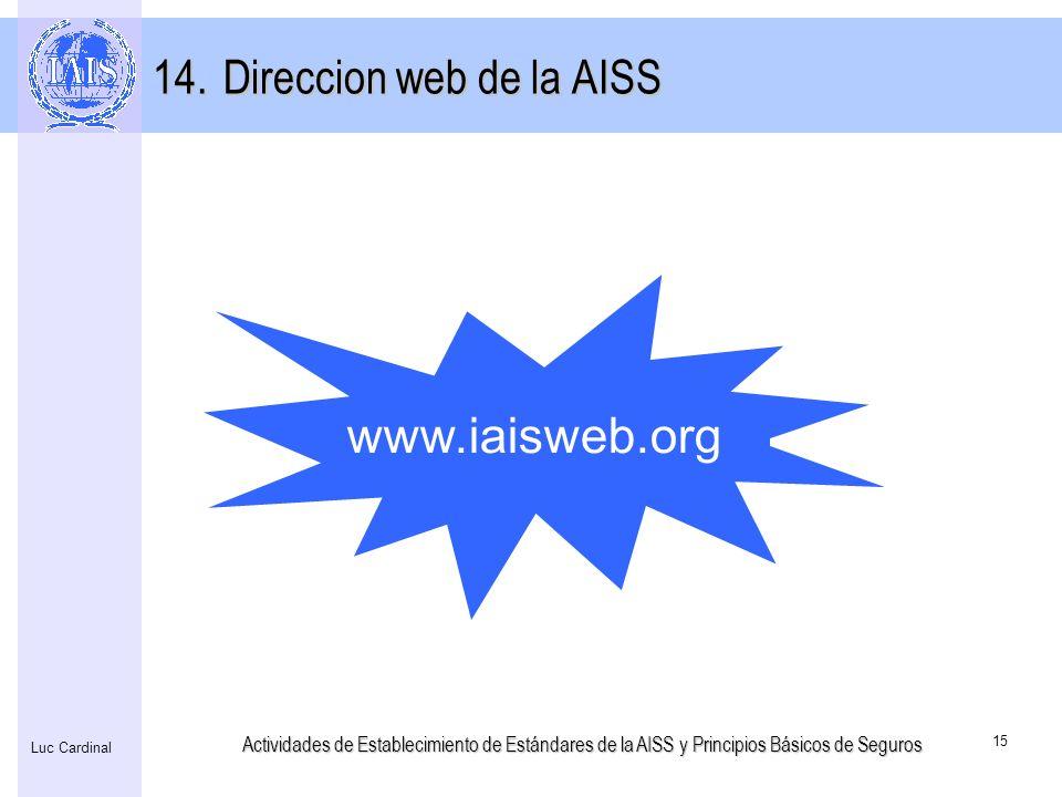 Actividades de Establecimiento de Estándares de la AISS y Principios Básicos de Seguros 15 Luc Cardinal www.iaisweb.org 14.Direccion web de la AISS