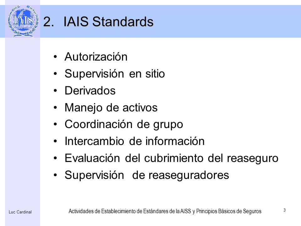 Actividades de Establecimiento de Estándares de la AISS y Principios Básicos de Seguros 3 Luc Cardinal 2.IAIS Standards Autorización Supervisión en si