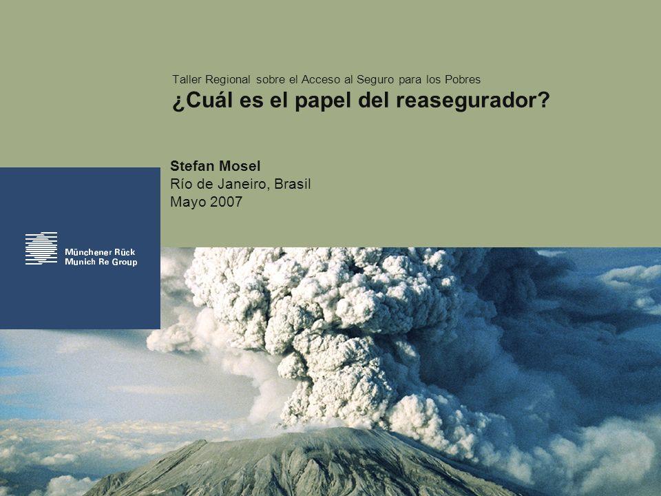 Stefan Mosel Río de Janeiro, Brasil Mayo 2007 Taller Regional sobre el Acceso al Seguro para los Pobres ¿Cuál es el papel del reasegurador?