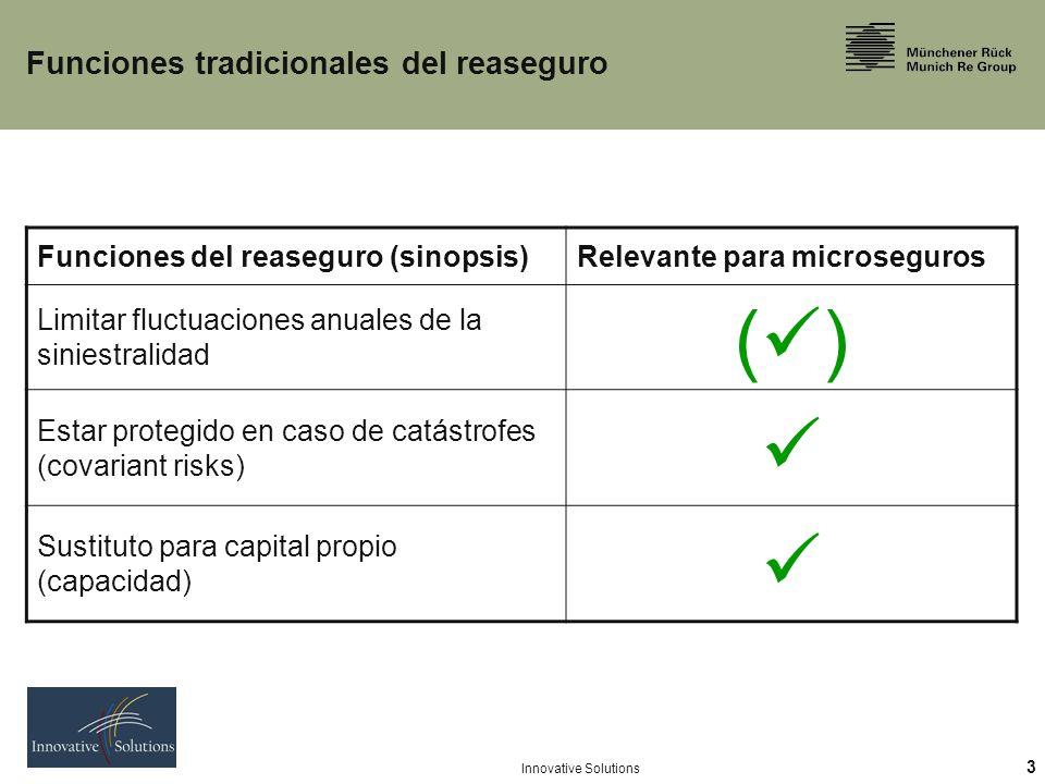 3 Innovative Solutions Funciones tradicionales del reaseguro Funciones del reaseguro (sinopsis)Relevante para microseguros Limitar fluctuaciones anuales de la siniestralidad ( ) Estar protegido en caso de catástrofes (covariant risks) Sustituto para capital propio (capacidad)