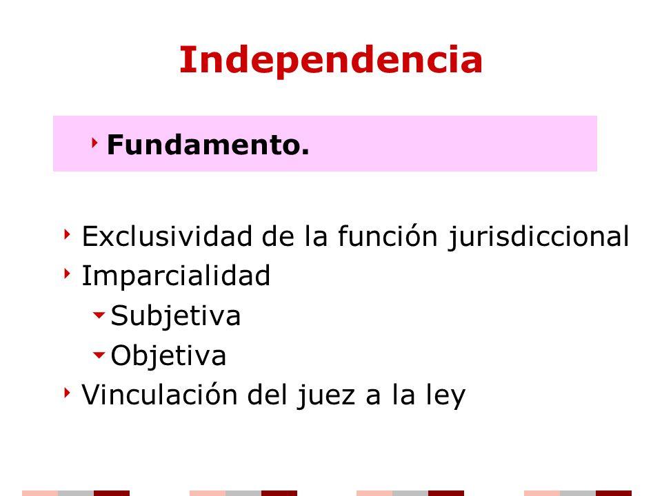 Independencia Exclusividad de la función jurisdiccional Imparcialidad Subjetiva Objetiva Vinculación del juez a la ley Fundamento.