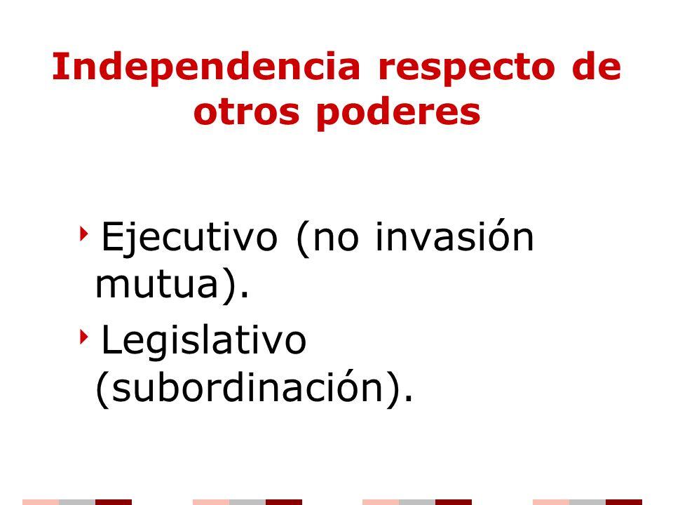 Independencia respecto de otros poderes Ejecutivo (no invasión mutua). Legislativo (subordinación).