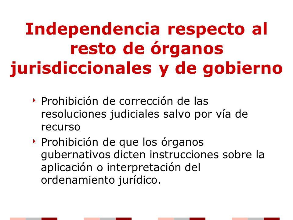 Independencia respecto al resto de órganos jurisdiccionales y de gobierno Prohibición de corrección de las resoluciones judiciales salvo por vía de re