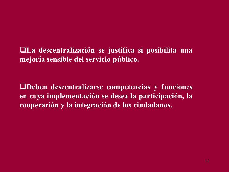 12 La descentralización se justifica si posibilita una mejoría sensible del servicio público. Deben descentralizarse competencias y funciones en cuya