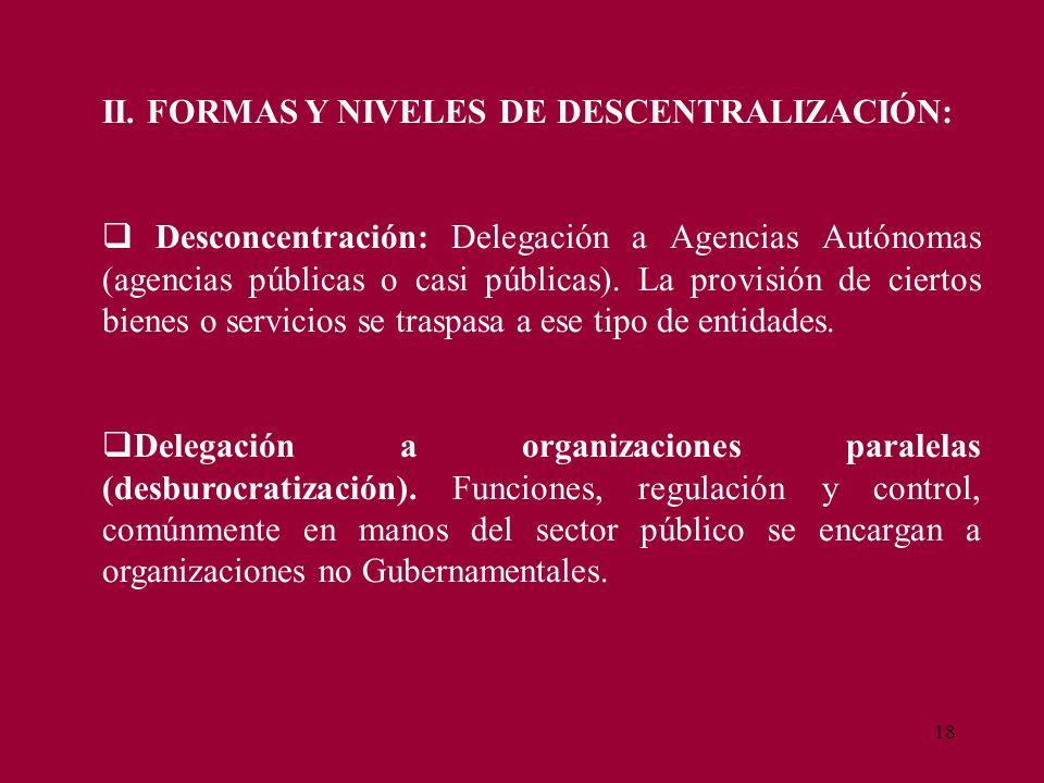 18 II. FORMAS Y NIVELES DE DESCENTRALIZACIÓN: Desconcentración: Delegación a Agencias Autónomas (agencias públicas o casi públicas). La provisión de c