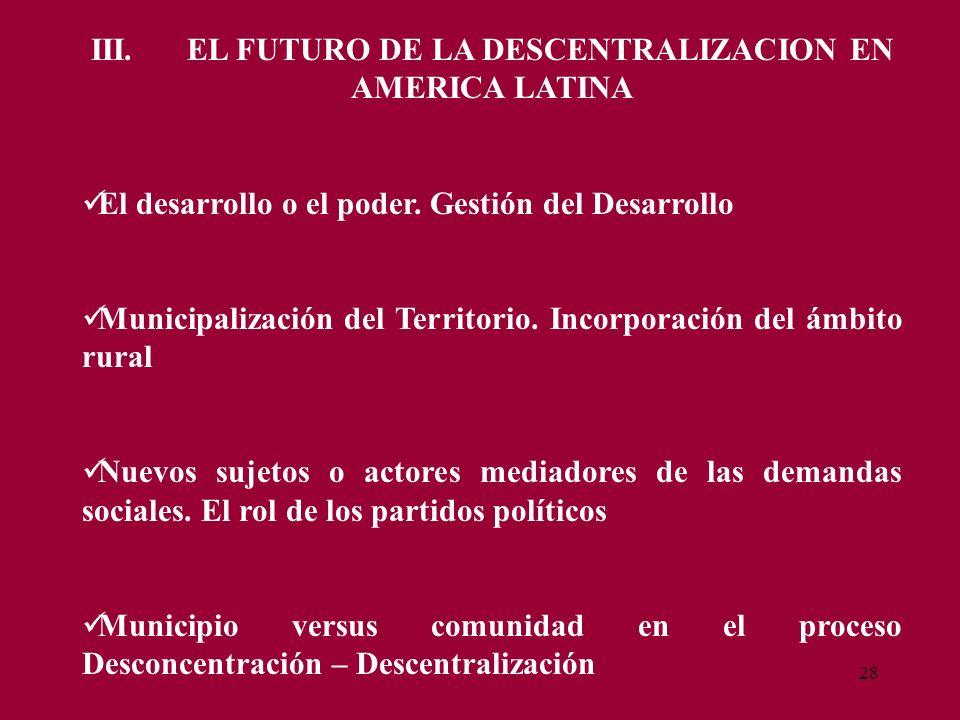 28 III. EL FUTURO DE LA DESCENTRALIZACION EN AMERICA LATINA El desarrollo o el poder. Gestión del Desarrollo Municipalización del Territorio. Incorpor