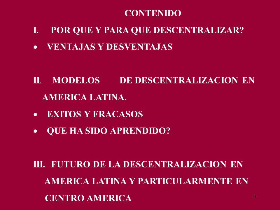 3 CONTENIDO I. POR QUE Y PARA QUE DESCENTRALIZAR? VENTAJAS Y DESVENTAJAS II. MODELOS DE DESCENTRALIZACION EN AMERICA LATINA. EXITOS Y FRACASOS QUE HA