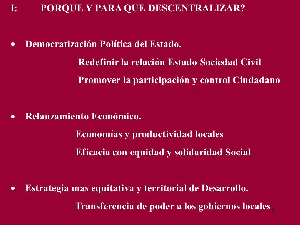4 I:PORQUE Y PARA QUE DESCENTRALIZAR? Democratización Política del Estado. Redefinir la relación Estado Sociedad Civil Promover la participación y con