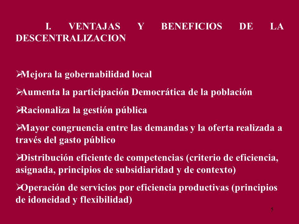 5 I. VENTAJAS Y BENEFICIOS DE LA DESCENTRALIZACION Mejora la gobernabilidad local Aumenta la participación Democrática de la población Racionaliza la